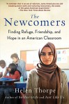 The Newcomers: Finding Refuge, Friendship, and Hope in an American Classroom - Helen Thorpe