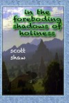 In the Foreboding Shadows of Holiness - Scott Shaw