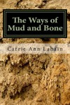 The Ways of Mud and Bone - Carrie Ann Lahain
