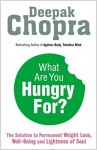 What are You Hungry For?: The Chopra Solution to Permanent Weight Loss, Well-being and Lightness of Soul - Deepak Chopra