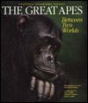 The Great Apes: Between Two Worlds - Michael Nichols, Jane Goodall, George B. Schaller, Mary G. Smith