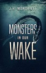 Monsters In Our Wake - J.H. Moncrieff