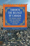 Toronto, the Belfast of Canada: The Orange Order and the Shaping of Municipal Culture - William J. Smyth