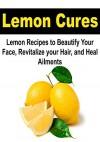 Lemon Cures: Lemon Recipes to Beautify your Face, Revitalize Your Hair, and Heal Ailments: (Lemon, Lemon Cure, Beautiful Face, Beautiful Hair, Heal, Heal Ailments, Lemon Heals) - Amy Johnson