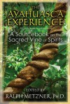 The Ayahuasca Experience: A Sourcebook on the Sacred Vine of Spirits - Ralph Metzner