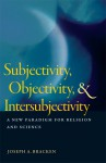 Subjectivity, Objectivity, and Intersubjectivity: A New Paradigm for Religion and Science - Joseph A. Bracken, William R. Stoeger