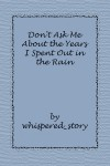 Don't Ask Me About the Years I Spent Out in the Rain - whispered_story
