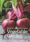 How to Create a New Vegetable Garden: Producing a Beautiful and Fruitful Garden from Scratch - Charles Dowding