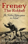 Freney the Robber: The Noblest Highwayman in Ireland - Michael Holden