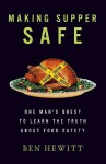 Making Supper Safe: One Man's Quest to Learn the Truth about Food Safety - Ben Hewitt