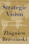 Strategic Vision: America and the Crisis of Global Power - Zbigniew Brzezinski