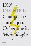 Do Disrupt: Change the status quo. Or become it. - Mark Shayler