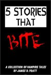 5 Stories That Bite - A Collection of Vampire Tales - James Pratt