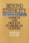 Beyond Ethnicity: Consent and Descent in American Culture - Werner Sollors