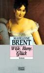 Wilde Blume Glück : [Roman] - Madeleine Brent