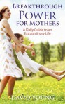 Breakthrough Power for Mothers: A Daily Guide to an Extraordinary Life - David Young