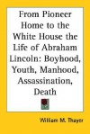 From Pioneer Home to the White House the Life of Abraham Lincoln: Boyhood, Youth, Manhood, Assassination, Death - William M. Thayer
