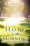 Hope in the Morning One Man's Struggle with Addition and What It Means for You - Michael G.