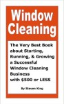 Window Cleaning, The Very Best Book about Starting, Running and Growing a Successful Window Cleaning Business with $500 or Less - Steven King