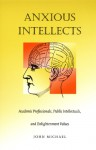 Anxious Intellects: Academic Professionals, Public Intellectuals, and Enlightenment Values - John Michael