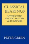 Classical Bearings: Interpreting Ancient History and Culture - Peter Green