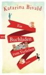 Ein Buchladen zum Verlieben: Roman - Katarina Bivald