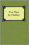 Five Plays by Chekhov - Anton Chekhov