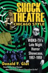 Shock Theatre: Chicago Style: WBKB-TV's Late Night Horror Showcase, 1957-1958 - Donald F. Glut