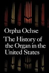 The History of the Organ in the United States - Orpha Ochse