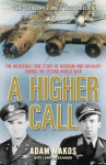 A Higher Call: The Incredible True Story of Heroism and Chivalry during the Second World War - Adam Makos