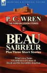 The Foreign Legion Stories 2: Beau Sabreur Plus Three Short Stories: What's in a Name, a Gentleman of Colour & David and His Incredible Jonathan - P.C. Wren