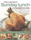 The Perfect Sunday Lunch Cookbook: Favorite Dishes For Family Meals, With 60 Classic Starters, Main Courses And Desserts - Annette Yates