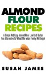 Almond Flour Recipes: A Simple And Easy Almond Flour Low Carb Gluten Free Alternative To Wheat The Whole Family Will Enjoy! - Susan James