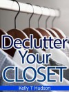 Declutter Your Closet: Organize it in no time - A Step-by-Step Guide- - Kelly T. Hudson