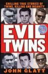 Evil Twins: Chilling True Stories of Twins, Killing and Insanity - John Glatt