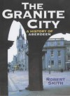 The Granite City: A History Of Aberdeen - Robert Smith