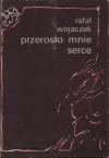 Przerosło mnie serce Wybór - Rafał Wojaczek