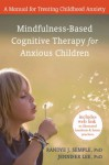 Mindfulness-Based Cognitive Therapy for Anxious Children: A Manual for Treating Childhood Anxiety - Randye Semple, Jennifer Lee, Mark Williams, John D. Teasdale, Zindel V. Segal
