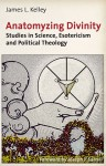 Anatomyzing Divinity: Studies in Science, Esotericism and Political Theology - James L. Kelley, Joseph P. Farrell