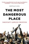 The Most Dangerous Place: Pakistan's Lawless Frontier - Imtiaz Gul