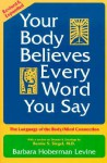 Your Body Believes Every Word You Say: The Language of the Bodymind Connection, Revised and Expanded Edition - Barbara Hoberman Levine, Bernie S. Siegel, Judith Wershil