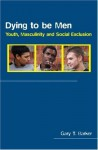 Dying to be Men: Youth, Masculinity and Social Exclusion (Sexuality, Culture and Health) - Gary Barker