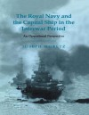 The Royal Navy and the Capital Ship in the Interwar Period: An Operational Perspective - Joseph Moretz