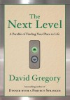 The Next Level: A Parable of Finding Your Place in Life - David Gregory
