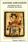 Santos and Saints: The Religious Folk Art of Hispanic New Mexico - Thomas J. Steele, S. J. Steele