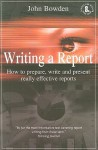 Writing a Report: How to Prepare, Write and Present Really Effective Reports - John Bowden