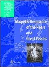 Magnetic Resonance of the Heart and Great Vessels: Clinical Applications (Medical Radiology / Diagnostic Imaging) - J. Bogaert, André J. Duerinckx, A.L. Baert, J.E. Youker, F.E. Rademakers, K. Sartor