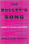 The Bullet's Song: Romantic Violence and Utopia - William Pfaff