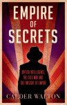Empire of Secrets: British Intelligence, the Cold War and the Twilight of Empire - Calder Walton