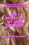 """Did I Really Do My Hair For This?: """"The Dating Disasters of a Not So Desperate Girl"""" - Stephanie Goldman"""